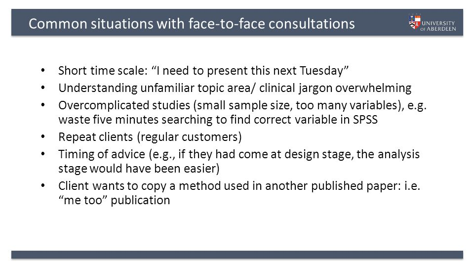 Common situations with face-to-face consultations Short time scale: I need to present this next Tuesday Understanding unfamiliar topic area/ clinical jargon overwhelming Overcomplicated studies (small sample size, too many variables), e.g.