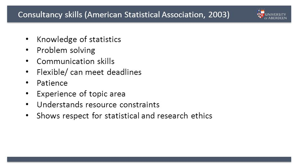 Consultancy skills (American Statistical Association, 2003) Knowledge of statistics Problem solving Communication skills Flexible/ can meet deadlines Patience Experience of topic area Understands resource constraints Shows respect for statistical and research ethics