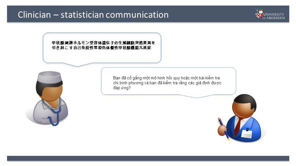 Clinician – statistician communication Bạn đ ã cố gắng một mô hình hồi quy hoặc một bài kiểm tra chi bình ph ươ ng và bạn đ ã kiểm tra rằng các giả đ ịnh đư ợc đ áp ứng.
