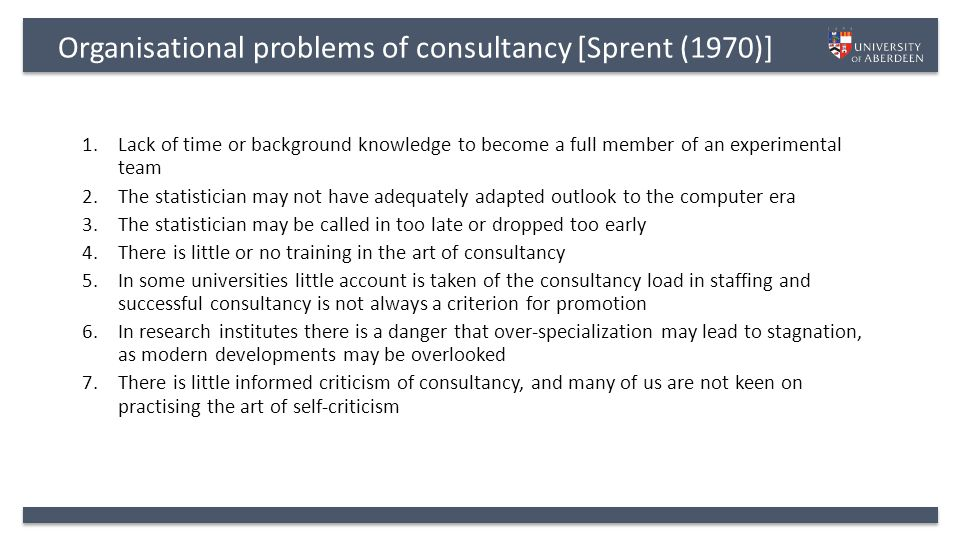 Organisational problems of consultancy [Sprent (1970)] 1.Lack of time or background knowledge to become a full member of an experimental team 2.The statistician may not have adequately adapted outlook to the computer era 3.The statistician may be called in too late or dropped too early 4.There is little or no training in the art of consultancy 5.In some universities little account is taken of the consultancy load in staffing and successful consultancy is not always a criterion for promotion 6.In research institutes there is a danger that over-specialization may lead to stagnation, as modern developments may be overlooked 7.There is little informed criticism of consultancy, and many of us are not keen on practising the art of self-criticism