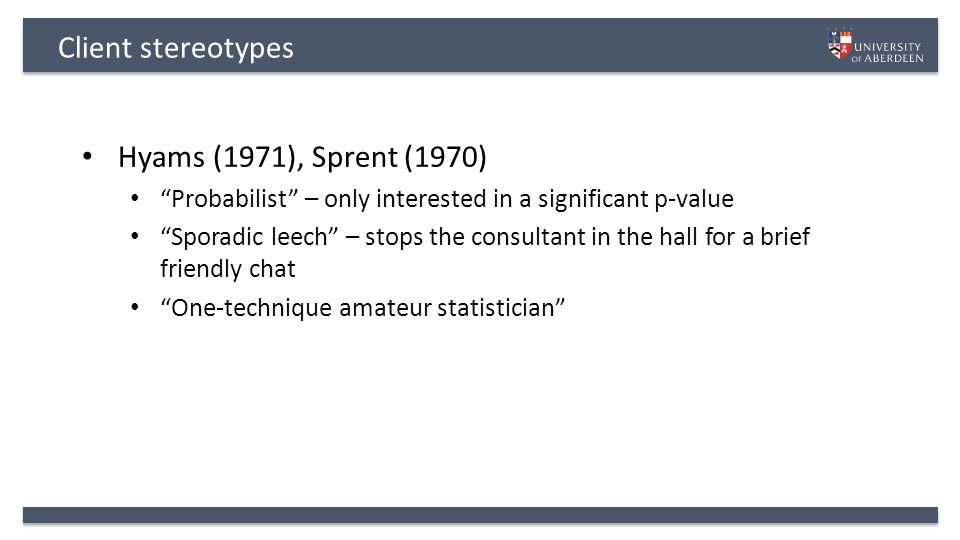 Client stereotypes Hyams (1971), Sprent (1970) Probabilist – only interested in a significant p-value Sporadic leech – stops the consultant in the hall for a brief friendly chat One-technique amateur statistician