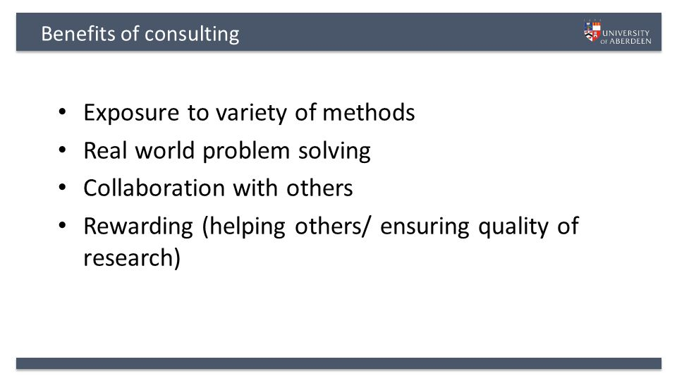 Benefits of consulting Exposure to variety of methods Real world problem solving Collaboration with others Rewarding (helping others/ ensuring quality of research)