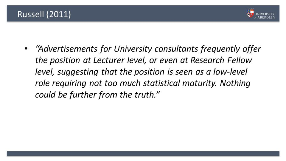 Russell (2011) Advertisements for University consultants frequently offer the position at Lecturer level, or even at Research Fellow level, suggesting that the position is seen as a low-level role requiring not too much statistical maturity.