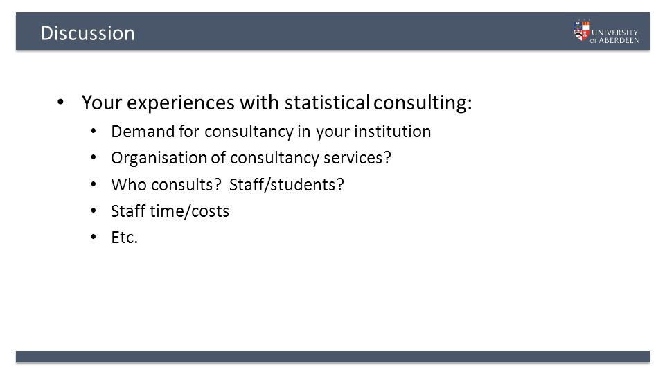 Discussion Your experiences with statistical consulting: Demand for consultancy in your institution Organisation of consultancy services.