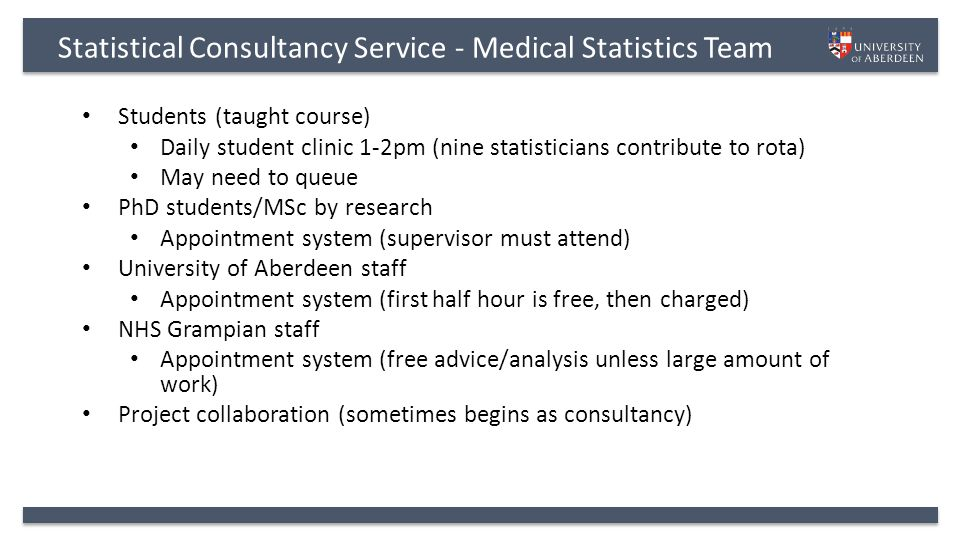 Statistical Consultancy Service - Medical Statistics Team Students (taught course) Daily student clinic 1-2pm (nine statisticians contribute to rota) May need to queue PhD students/MSc by research Appointment system (supervisor must attend) University of Aberdeen staff Appointment system (first half hour is free, then charged) NHS Grampian staff Appointment system (free advice/analysis unless large amount of work) Project collaboration (sometimes begins as consultancy)
