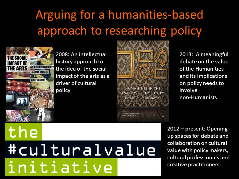 Arguing for a humanities-based approach to researching policy 2008: An intellectual history approach to the idea of the social impact of the arts as a driver of cultural policy 2012 – present: Opening up spaces for debate and collaboration on cultural value with policy makers, cultural professionals and creative practitioners.