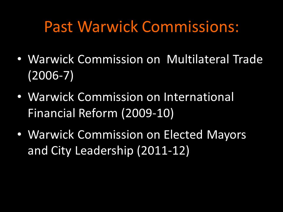 Past Warwick Commissions: Warwick Commission on Multilateral Trade (2006-7) Warwick Commission on International Financial Reform (2009-10) Warwick Commission on Elected Mayors and City Leadership (2011-12)