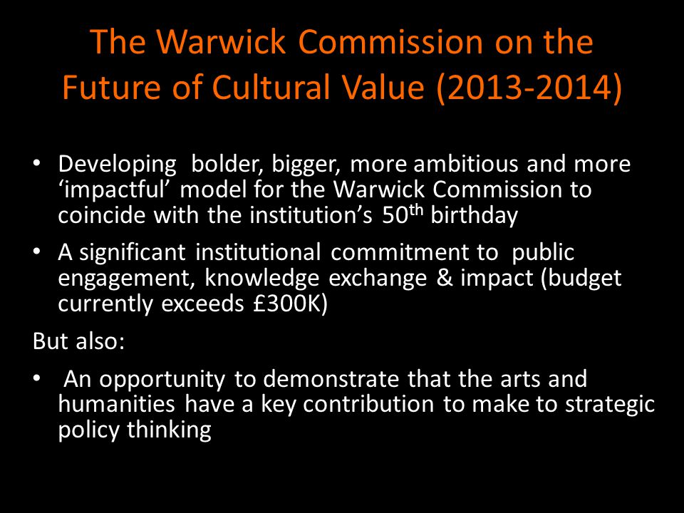 The Warwick Commission on the Future of Cultural Value (2013-2014) Developing bolder, bigger, more ambitious and more 'impactful' model for the Warwick Commission to coincide with the institution's 50 th birthday A significant institutional commitment to public engagement, knowledge exchange & impact (budget currently exceeds £300K) But also: An opportunity to demonstrate that the arts and humanities have a key contribution to make to strategic policy thinking