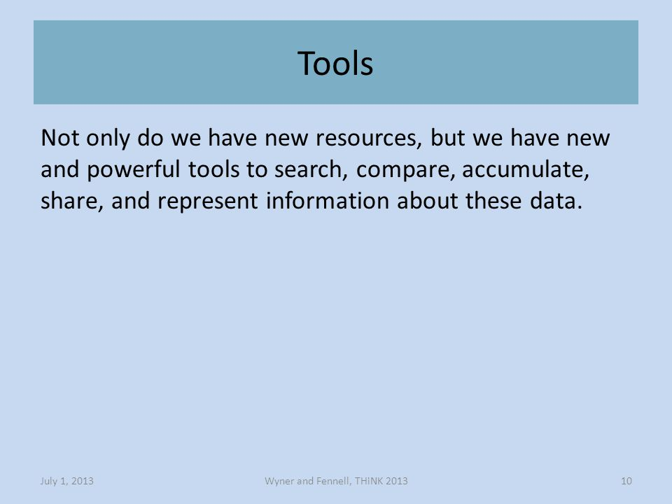 Tools Wyner and Fennell, THiNK 2013July 1, 201310 Not only do we have new resources, but we have new and powerful tools to search, compare, accumulate, share, and represent information about these data.