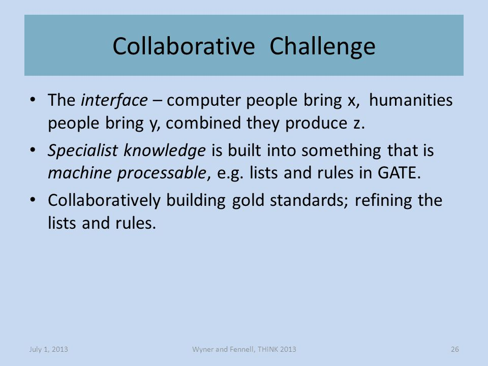 Collaborative Challenge Wyner and Fennell, THiNK 2013July 1, 201326 The interface – computer people bring x, humanities people bring y, combined they produce z.