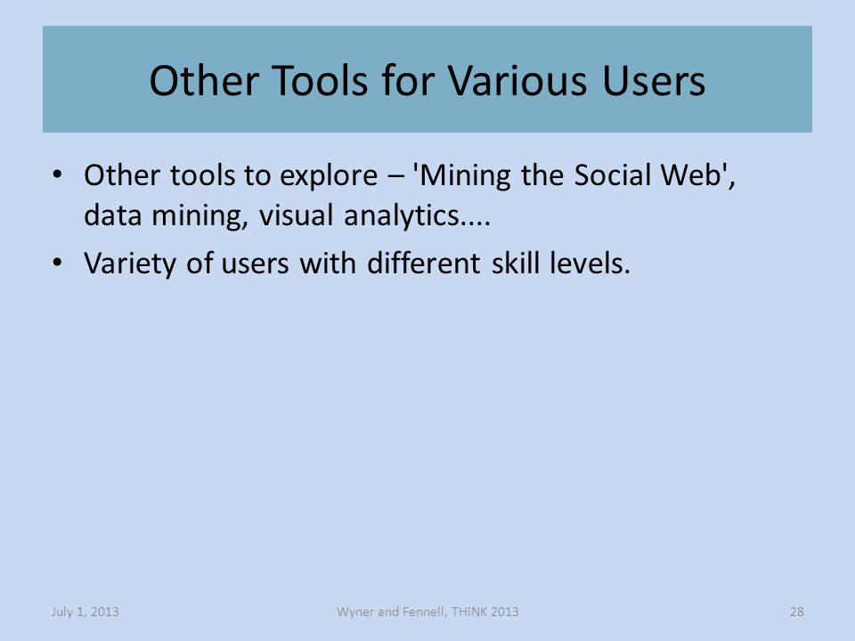 Other Tools for Various Users Wyner and Fennell, THiNK 2013July 1, 201328 Other tools to explore – Mining the Social Web , data mining, visual analytics....