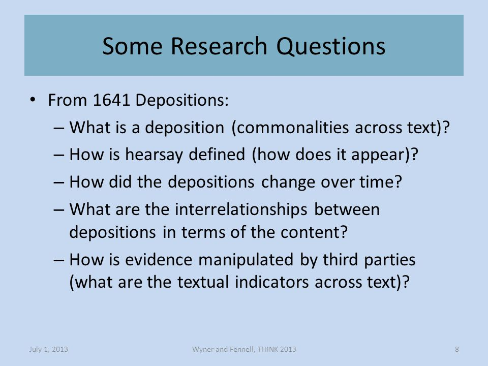 Some Research Questions Wyner and Fennell, THiNK 2013July 1, 20138 From 1641 Depositions: – What is a deposition (commonalities across text).