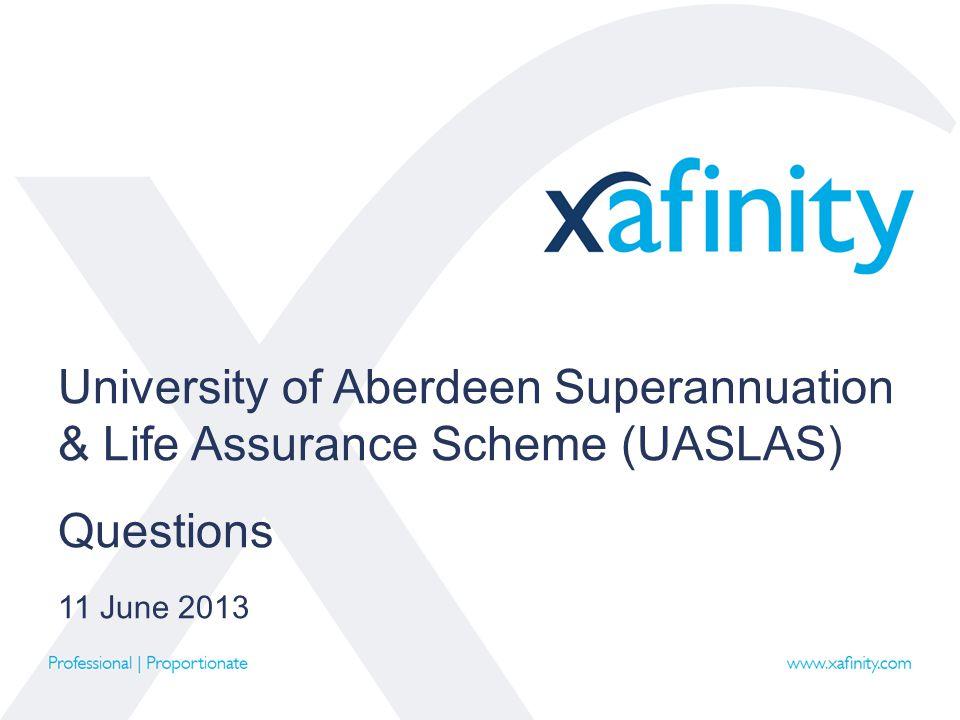 University of Aberdeen Superannuation & Life Assurance Scheme (UASLAS) Questions 11 June 2013