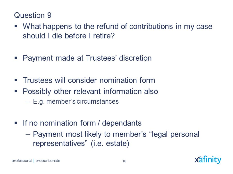 18 Question 9  What happens to the refund of contributions in my case should I die before I retire.