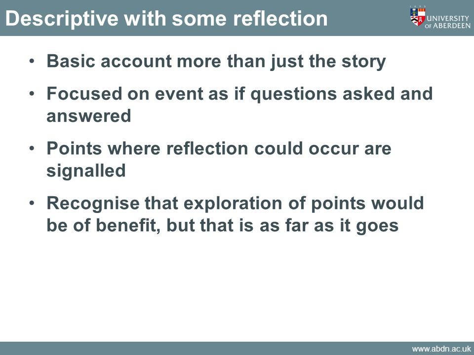www.abdn.ac.uk Descriptive with some reflection Basic account more than just the story Focused on event as if questions asked and answered Points wher
