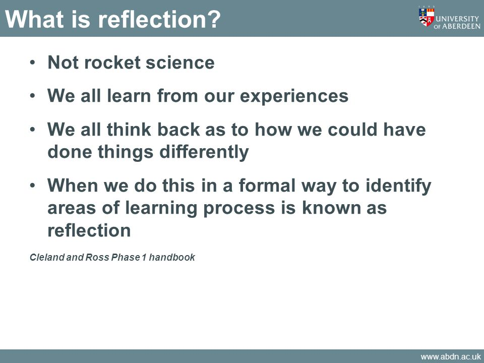 www.abdn.ac.uk What is reflection? Not rocket science We all learn from our experiences We all think back as to how we could have done things differen