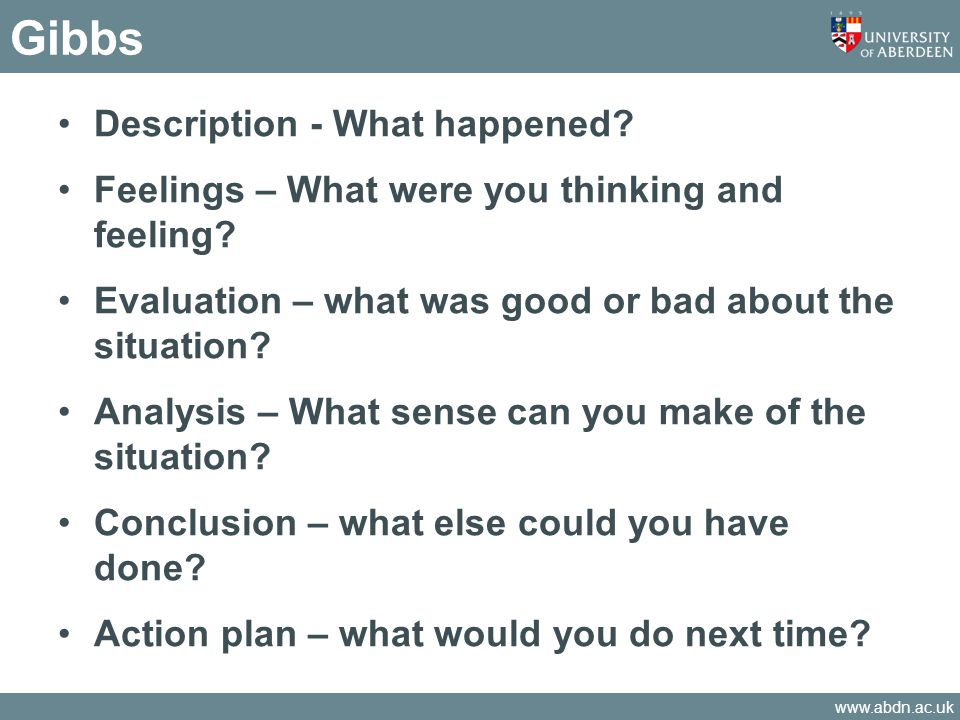 www.abdn.ac.uk Gibbs Description - What happened? Feelings – What were you thinking and feeling? Evaluation – what was good or bad about the situation