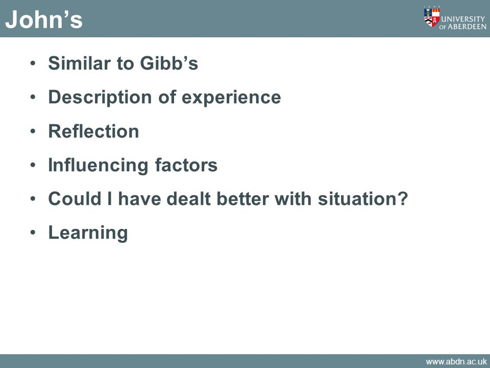 www.abdn.ac.uk John's Similar to Gibb's Description of experience Reflection Influencing factors Could I have dealt better with situation? Learning
