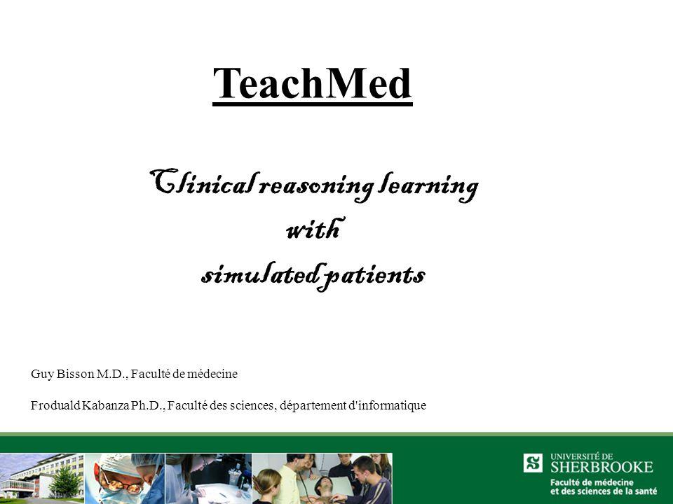 TeachMed Clinical reasoning learning with simulated patients Guy Bisson M.D., Faculté de médecine Froduald Kabanza Ph.D., Faculté des sciences, département d informatique