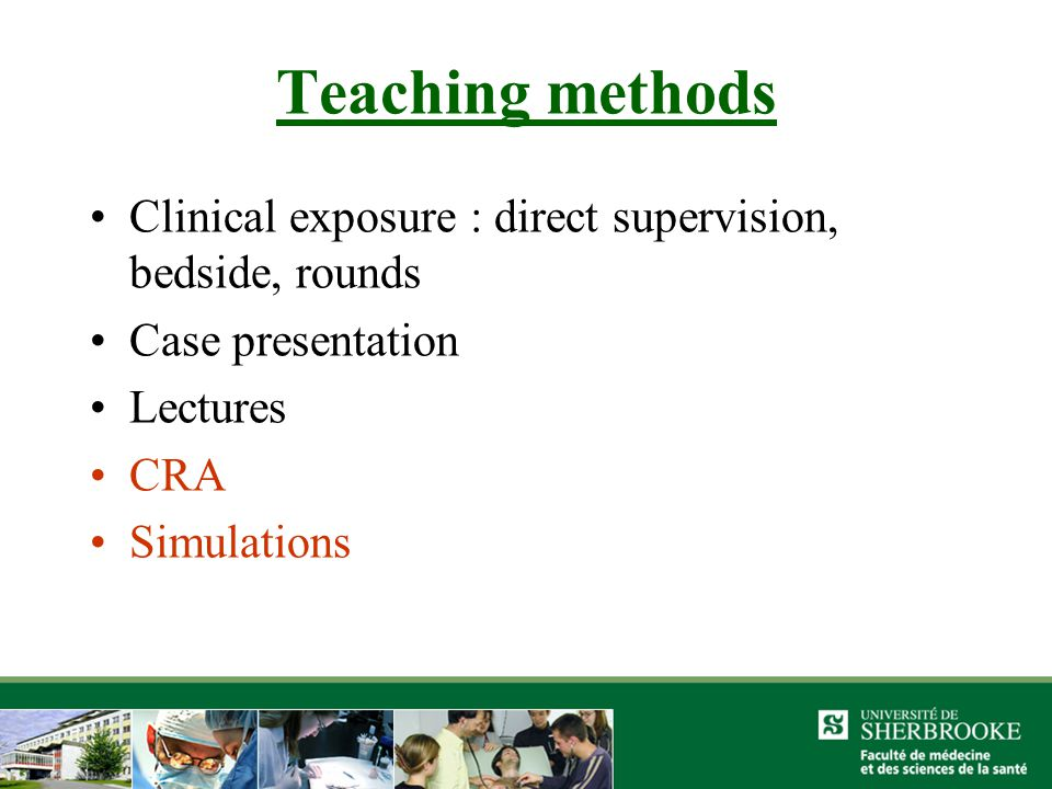 Teaching methods Clinical exposure : direct supervision, bedside, rounds Case presentation Lectures CRA Simulations