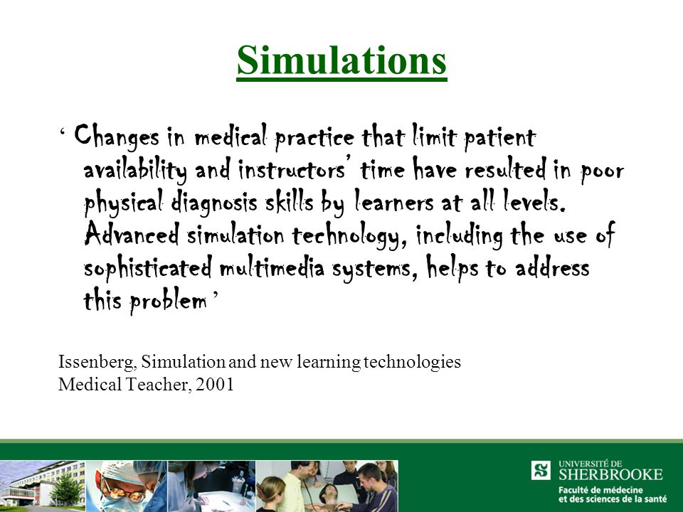 Simulations ' Changes in medical practice that limit patient availability and instructors' time have resulted in poor physical diagnosis skills by learners at all levels.