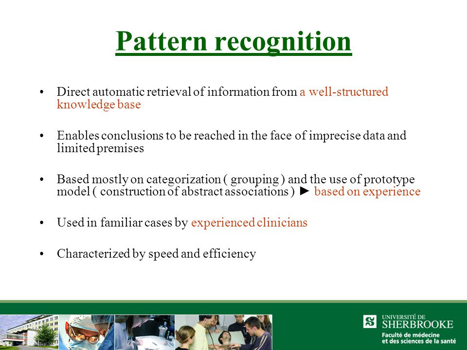 Pattern recognition Direct automatic retrieval of information from a well-structured knowledge base Enables conclusions to be reached in the face of imprecise data and limited premises Based mostly on categorization ( grouping ) and the use of prototype model ( construction of abstract associations ) ► based on experience Used in familiar cases by experienced clinicians Characterized by speed and efficiency