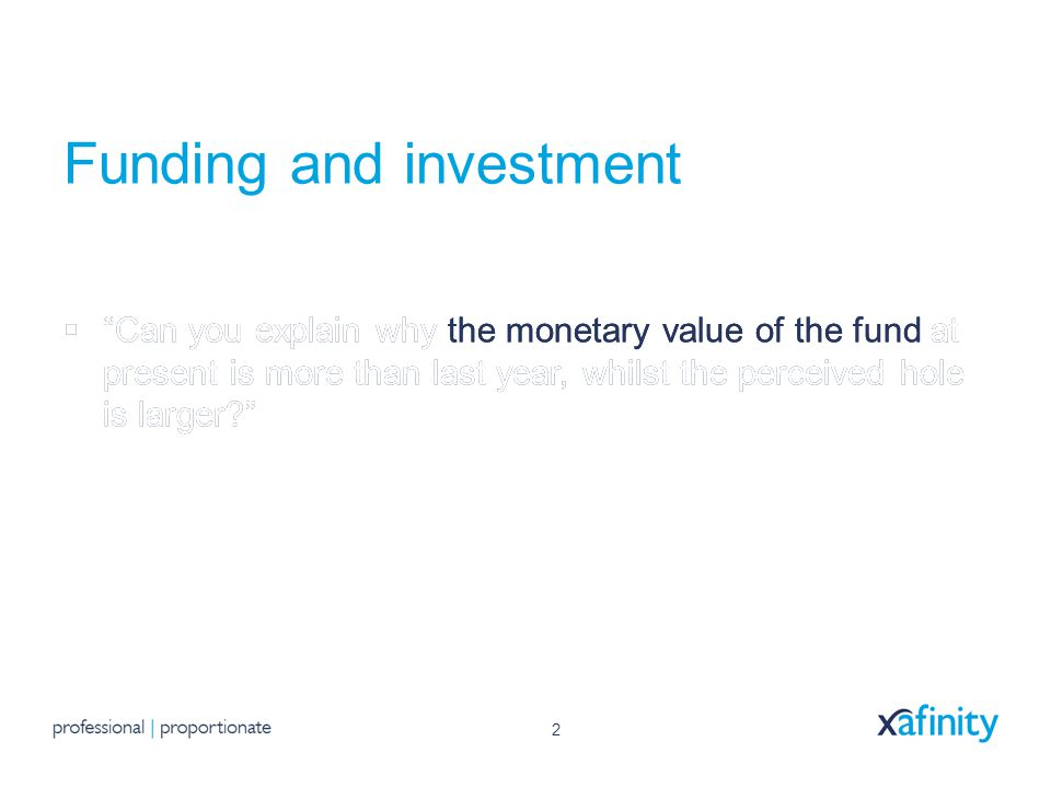 2 Funding and investment  Can you explain why the monetary value of the fund at present is more than last year, whilst the perceived hole is larger?