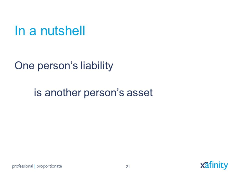 21 In a nutshell One person's liability is another person's asset