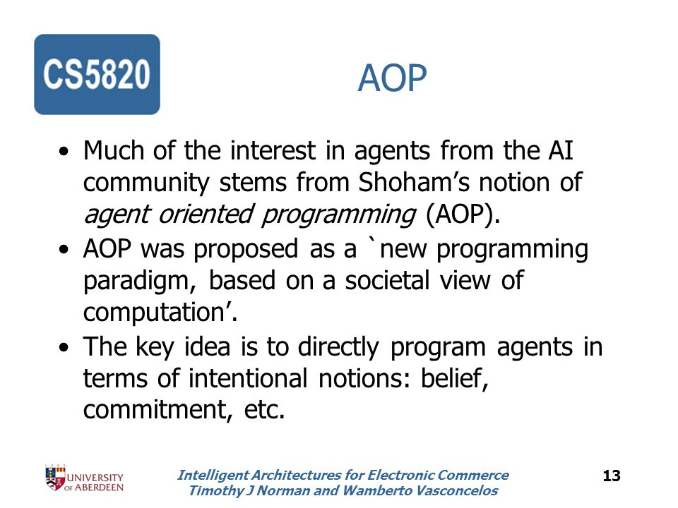 Intelligent Architectures for Electronic Commerce Timothy J Norman and Wamberto Vasconcelos 13 AOP Much of the interest in agents from the AI community stems from Shoham's notion of agent oriented programming (AOP).