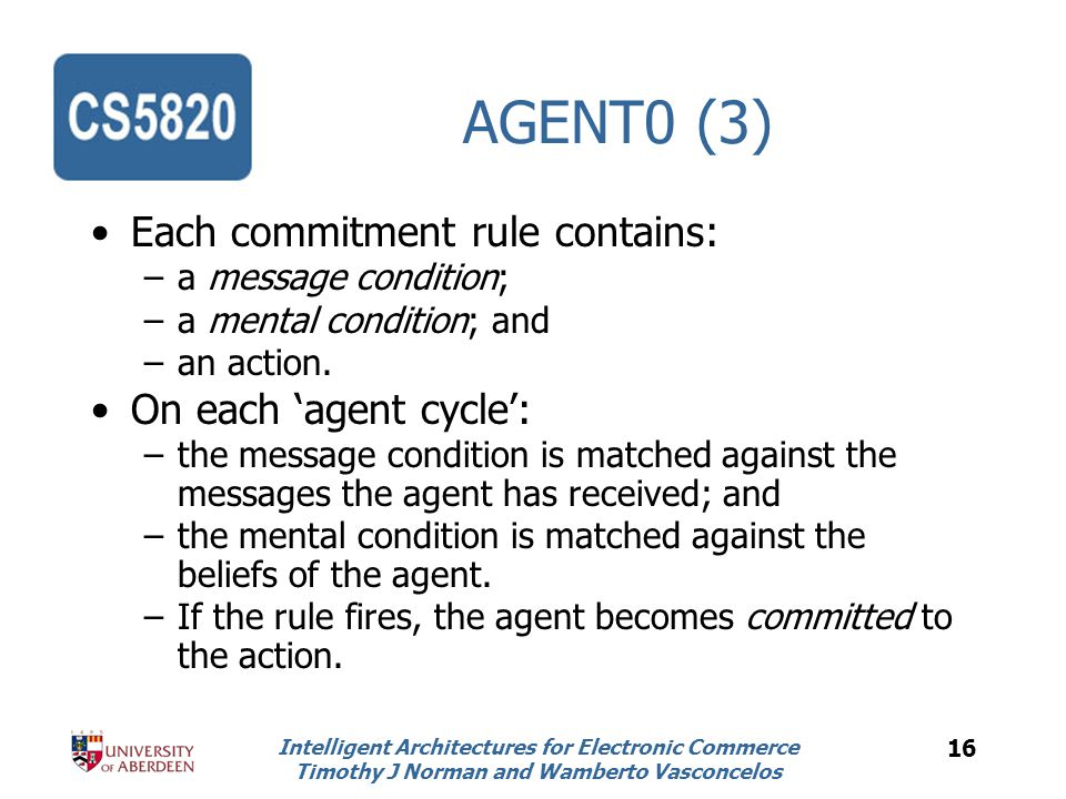 Intelligent Architectures for Electronic Commerce Timothy J Norman and Wamberto Vasconcelos 16 AGENT0 (3) Each commitment rule contains: –a message condition; –a mental condition; and –an action.