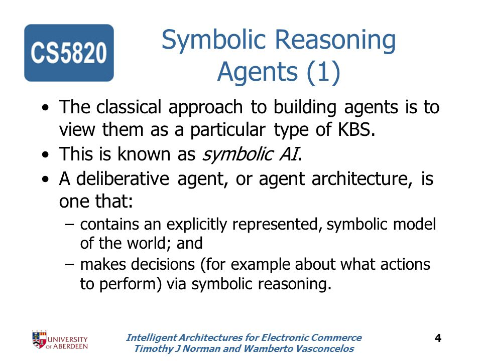 Intelligent Architectures for Electronic Commerce Timothy J Norman and Wamberto Vasconcelos 4 Symbolic Reasoning Agents (1) The classical approach to building agents is to view them as a particular type of KBS.