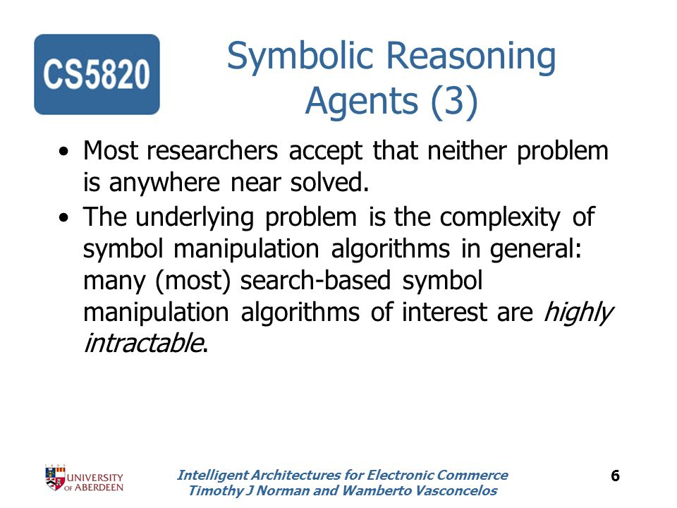 Intelligent Architectures for Electronic Commerce Timothy J Norman and Wamberto Vasconcelos 6 Symbolic Reasoning Agents (3) Most researchers accept that neither problem is anywhere near solved.