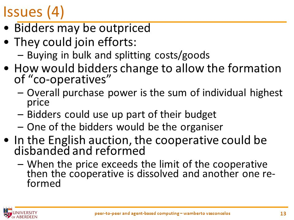 peer-to-peer and agent-based computing – wamberto vasconcelos 13 Issues (4) Bidders may be outpriced They could join efforts: –Buying in bulk and splitting costs/goods How would bidders change to allow the formation of co-operatives –Overall purchase power is the sum of individual highest price –Bidders could use up part of their budget –One of the bidders would be the organiser In the English auction, the cooperative could be disbanded and reformed –When the price exceeds the limit of the cooperative then the cooperative is dissolved and another one re- formed