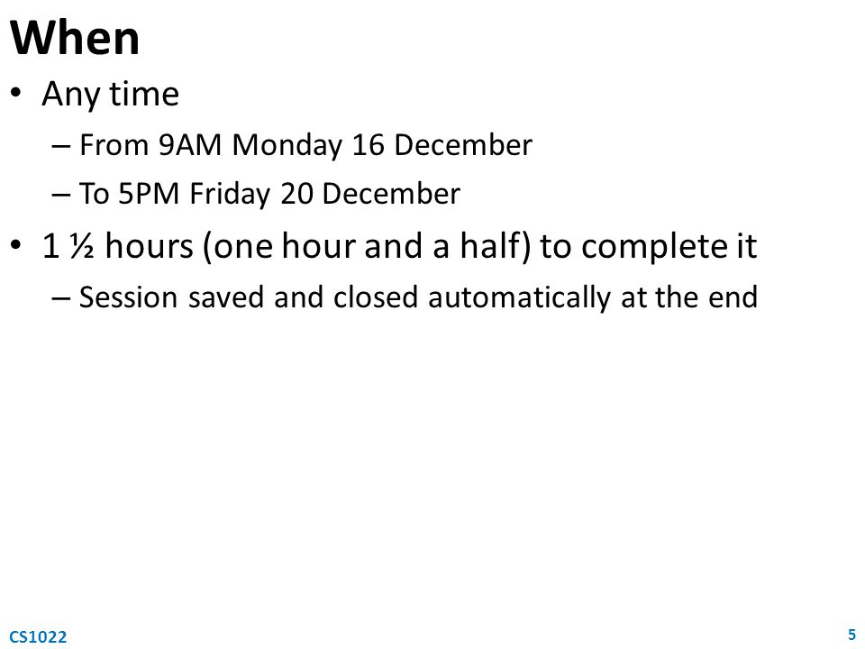 When Any time – From 9AM Monday 16 December – To 5PM Friday 20 December 1 ½ hours (one hour and a half) to complete it – Session saved and closed automatically at the end 5 CS1022