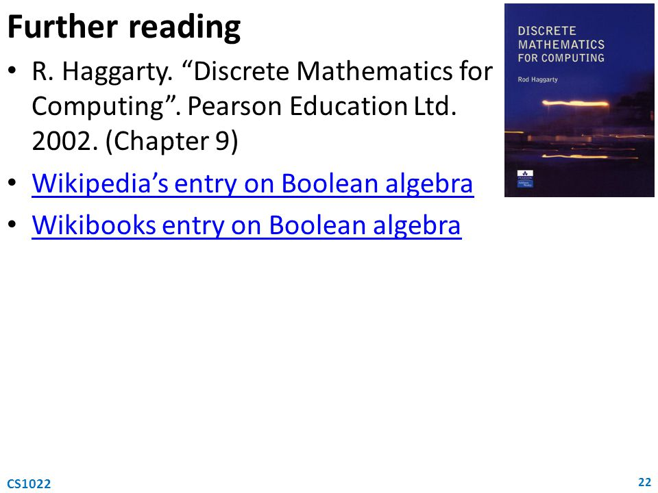 "Further reading R. Haggarty. ""Discrete Mathematics for Computing"". Pearson Education Ltd. 2002. (Chapter 9) Wikipedia's entry on Boolean algebra Wikib"
