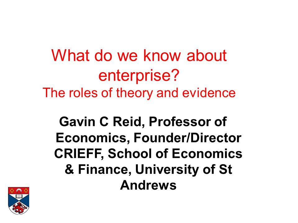 What do we know about enterprise? The roles of theory and evidence Gavin C Reid, Professor of Economics, Founder/Director CRIEFF, School of Economics