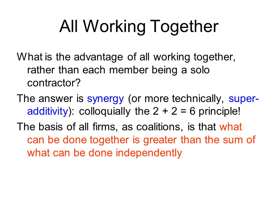 All Working Together What is the advantage of all working together, rather than each member being a solo contractor.