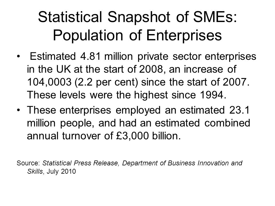 Statistical Snapshot of SMEs: Population of Enterprises Estimated 4.81 million private sector enterprises in the UK at the start of 2008, an increase of 104,0003 (2.2 per cent) since the start of 2007.