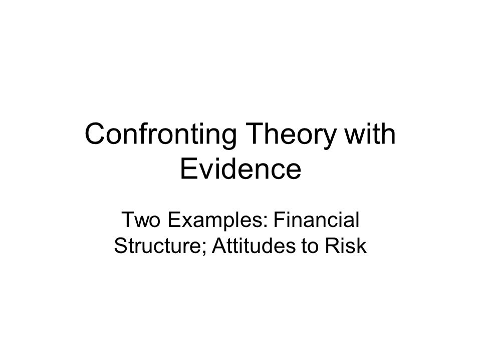 Confronting Theory with Evidence Two Examples: Financial Structure; Attitudes to Risk