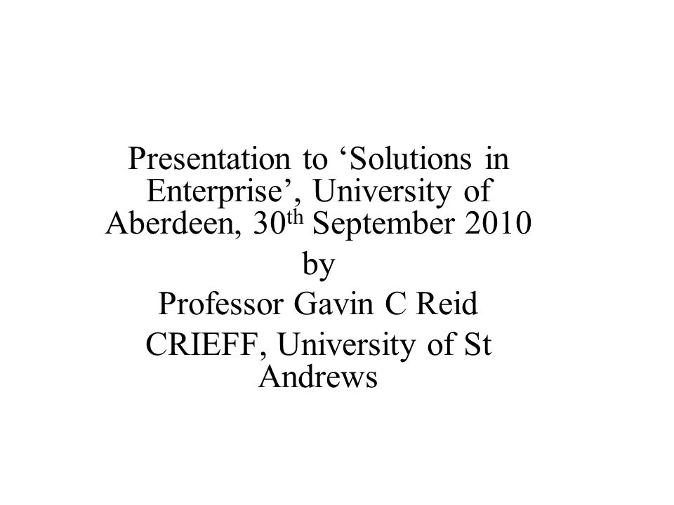 Presentation to 'Solutions in Enterprise', University of Aberdeen, 30 th September 2010 by Professor Gavin C Reid CRIEFF, University of St Andrews