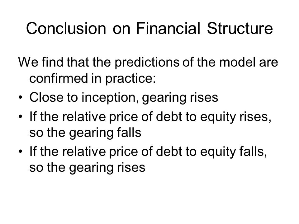 Conclusion on Financial Structure We find that the predictions of the model are confirmed in practice: Close to inception, gearing rises If the relati