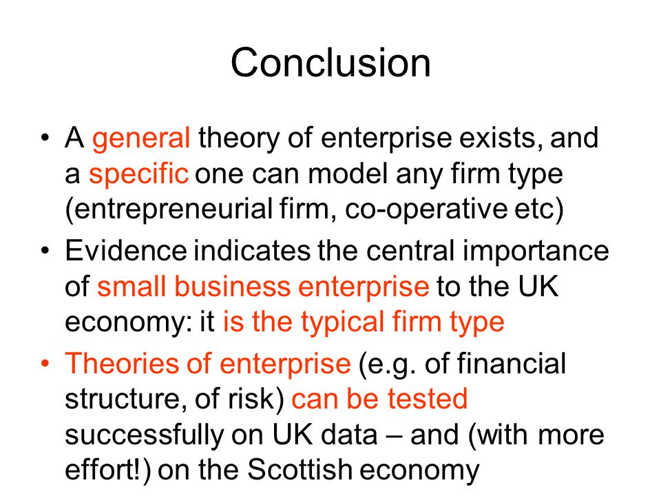 Conclusion A general theory of enterprise exists, and a specific one can model any firm type (entrepreneurial firm, co-operative etc) Evidence indicat