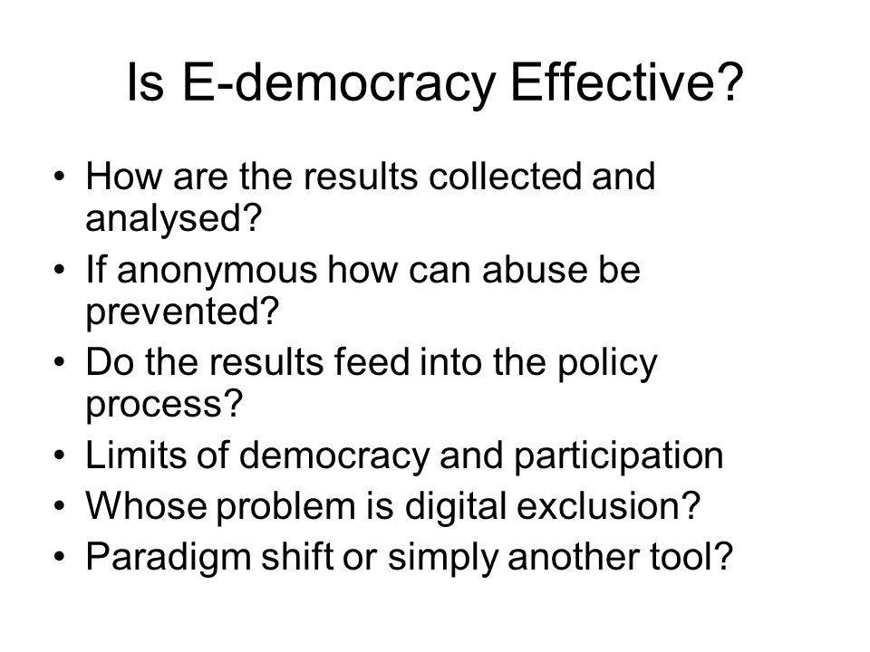 Is E-democracy Effective? How are the results collected and analysed? If anonymous how can abuse be prevented? Do the results feed into the policy pro