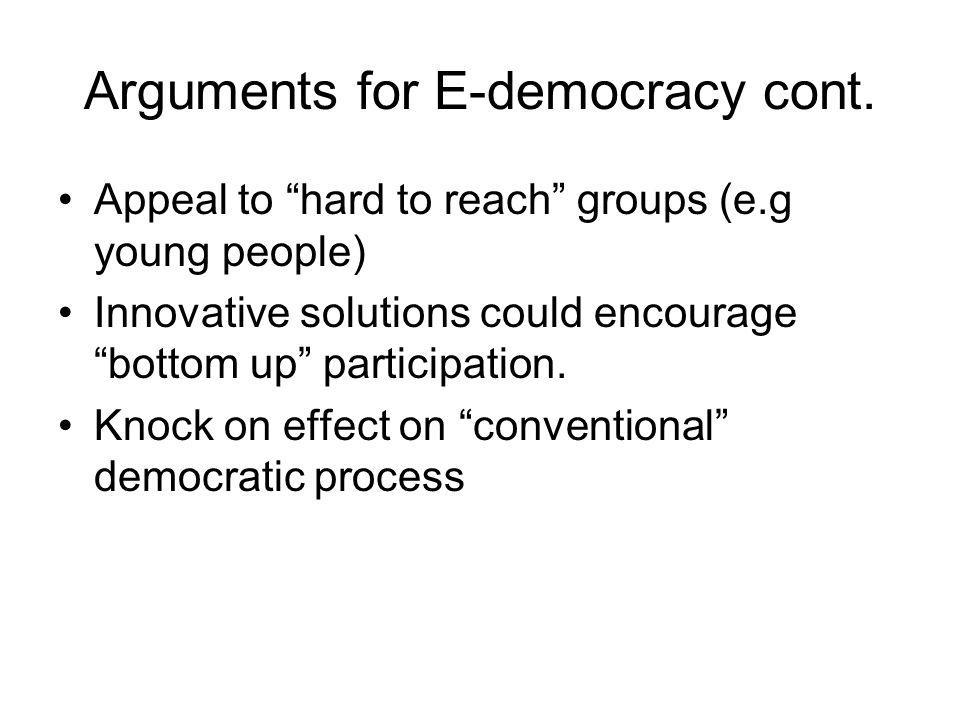 "Arguments for E-democracy cont. Appeal to ""hard to reach"" groups (e.g young people) Innovative solutions could encourage ""bottom up"" participation. Kn"