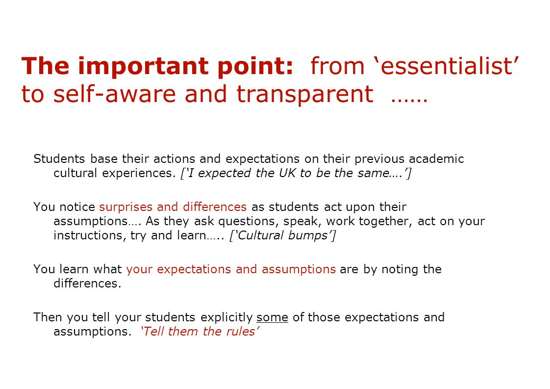 The important point: from 'essentialist' to self-aware and transparent …… Students base their actions and expectations on their previous academic cultural experiences.