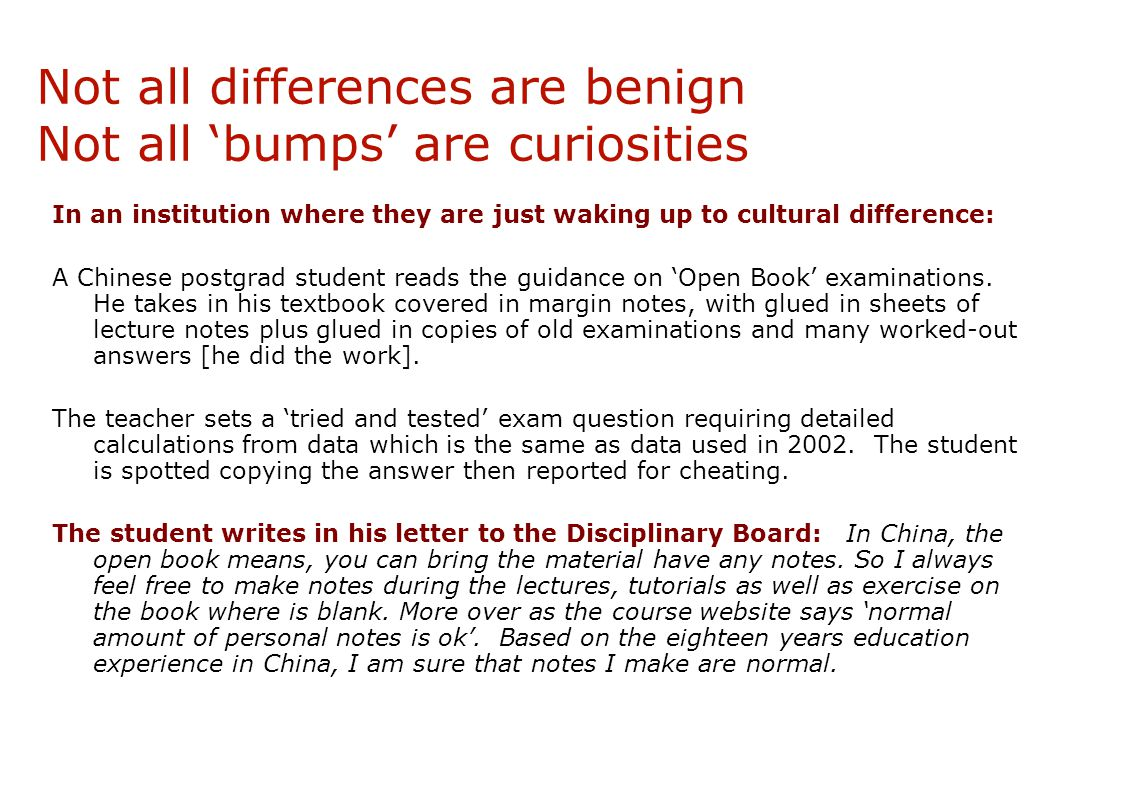 Not all differences are benign Not all 'bumps' are curiosities In an institution where they are just waking up to cultural difference: A Chinese postgrad student reads the guidance on 'Open Book' examinations.