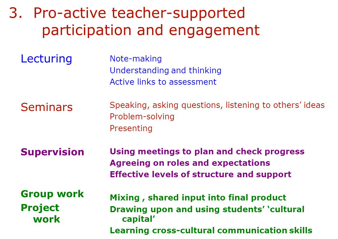 3. Pro-active teacher-supported participation and engagement Lecturing Seminars Supervision Group work Project work Project groups which pull students