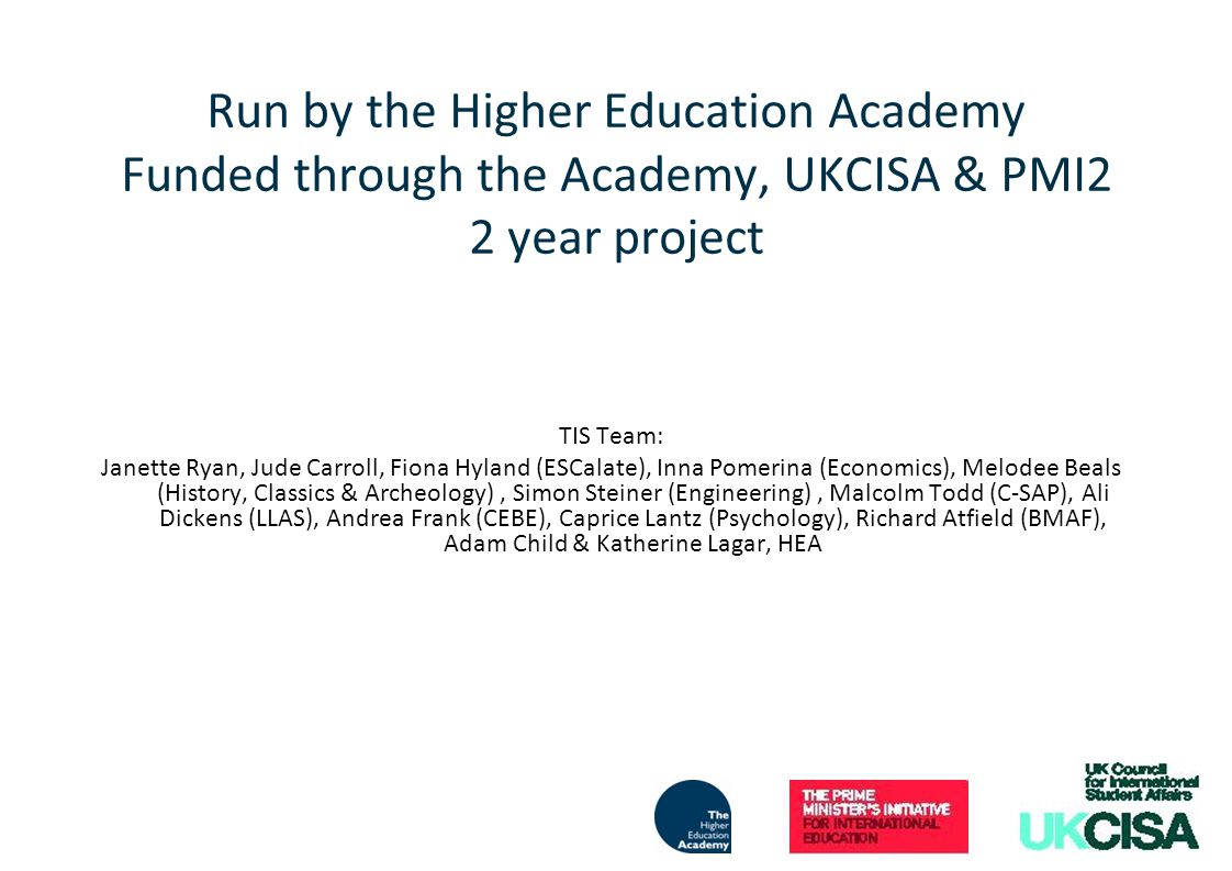 Run by the Higher Education Academy Funded through the Academy, UKCISA & PMI2 2 year project TIS Team: Janette Ryan, Jude Carroll, Fiona Hyland (ESCalate), Inna Pomerina (Economics), Melodee Beals (History, Classics & Archeology), Simon Steiner (Engineering), Malcolm Todd (C-SAP), Ali Dickens (LLAS), Andrea Frank (CEBE), Caprice Lantz (Psychology), Richard Atfield (BMAF), Adam Child & Katherine Lagar, HEA