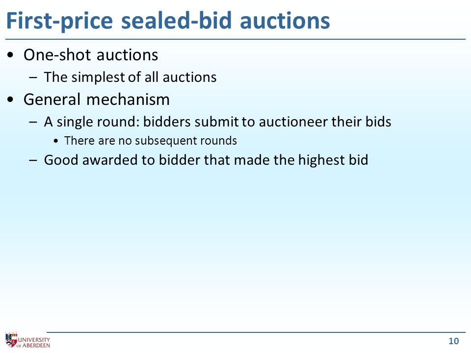 10 First-price sealed-bid auctions One-shot auctions –The simplest of all auctions General mechanism –A single round: bidders submit to auctioneer their bids There are no subsequent rounds –Good awarded to bidder that made the highest bid