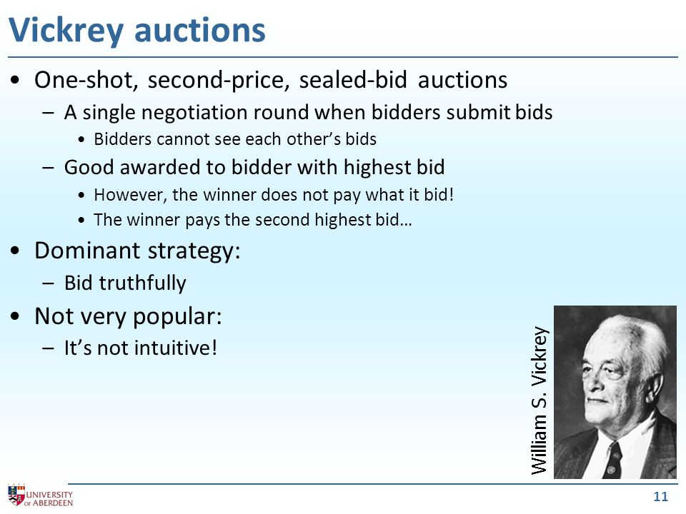 11 Vickrey auctions One-shot, second-price, sealed-bid auctions –A single negotiation round when bidders submit bids Bidders cannot see each other's bids –Good awarded to bidder with highest bid However, the winner does not pay what it bid.